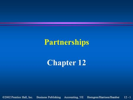 12 - 1 ©2002 Prentice Hall, Inc. Business Publishing Accounting, 5/E Horngren/Harrison/Bamber Partnerships Chapter 12.