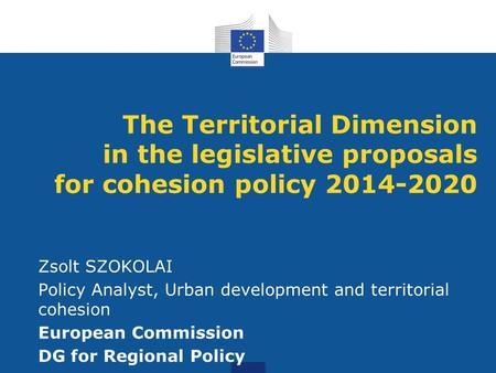 The Territorial Dimension in the legislative proposals for cohesion policy 2014-2020 Zsolt SZOKOLAI Policy Analyst, Urban development and territorial cohesion.
