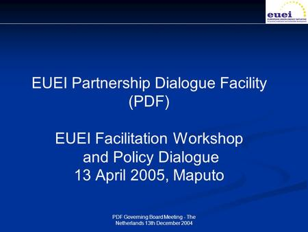 PDF Governing Board Meeting - The Netherlands 13th December 2004 EUEI Partnership Dialogue Facility (PDF) EUEI Facilitation Workshop and Policy Dialogue.