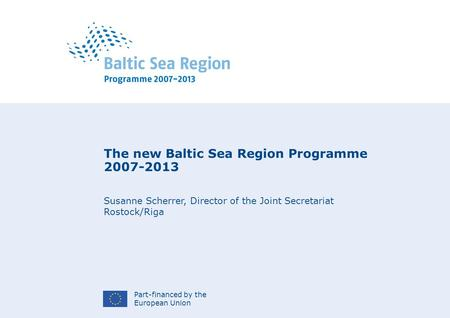 Part-financed by the European Union The new Baltic Sea Region Programme 2007-2013 Susanne Scherrer, Director of the Joint Secretariat Rostock/Riga.