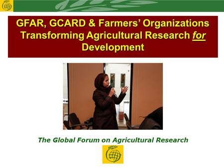 GFAR, GCARD & Farmers' Organizations Transforming Agricultural Research for Development The Global Forum on Agricultural Research.