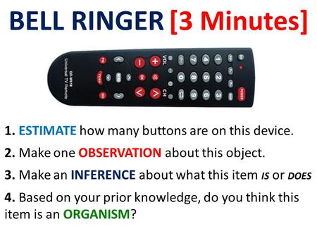 BELL RINGER [3 Minutes] 1. ESTIMATE how many buttons are on this device. 2. Make one OBSERVATION about this object. 3. Make an INFERENCE about what this.