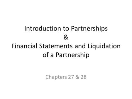 Introduction to Partnerships & Financial Statements and Liquidation of a Partnership Chapters 27 & 28.