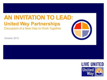 AN INVITATION TO LEAD: United Way Partnerships Discussion of a New Way to Work Together. October 2012.