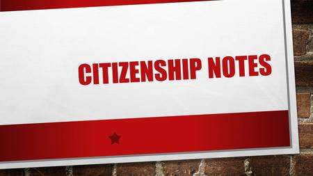 "CITIZENSHIP NOTES. WHO/WHAT MAKES A CITIZEN? ""A MEMBER OF A STATE OR NATION WHO OWES ALLEGIANCE TO IT BY BIRTH OR NATURALIZATION AND IS ENTITLED TO THE."