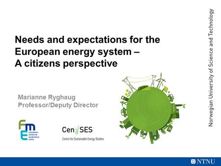 Needs and expectations for the European energy system – A citizens perspective Marianne Ryghaug Professor/Deputy Director.