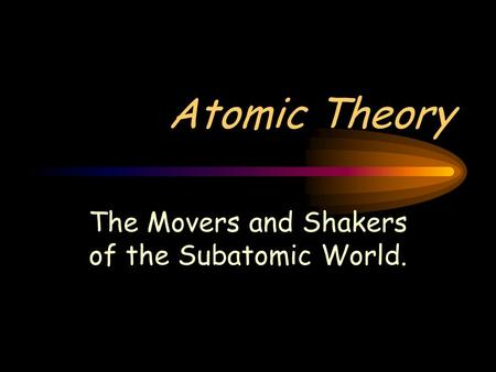 Atomic Theory The Movers and Shakers of the Subatomic World.