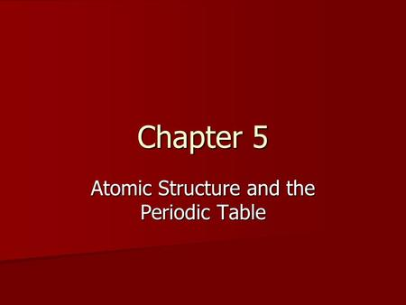 Chapter 5 Atomic Structure and the Periodic Table.