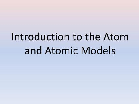 Introduction to the Atom and Atomic Models