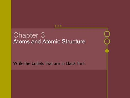 Chapter 3 Atoms and Atomic Structure Write the bullets that are in black font.