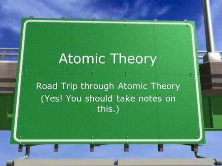 Atomic Theory Road Trip through Atomic Theory (Yes! You should take notes on this.)