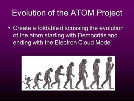Evolution <strong>of</strong> the <strong>ATOM</strong> Project Create a foldable discussing the evolution <strong>of</strong> the <strong>atom</strong> starting with Democritis and ending with the Electron Cloud <strong>Model</strong>.