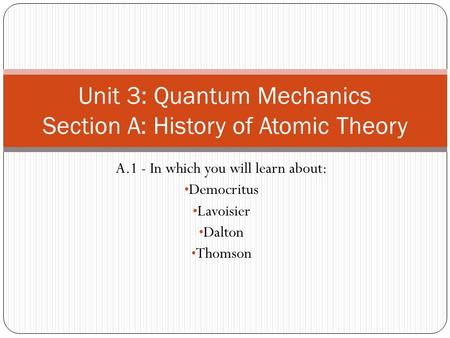 A.1 - In which you will learn about: Democritus Lavoisier Dalton Thomson Unit 3: Quantum Mechanics Section A: History of Atomic Theory.