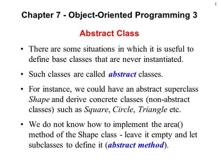 1 Abstract Class There are some situations in which it is useful to define base classes that are never instantiated. Such classes are called abstract classes.