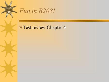 Fun in B208! Test review Chapter 4.