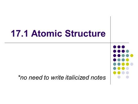 17.1 Atomic Structure *no need to write italicized notes.
