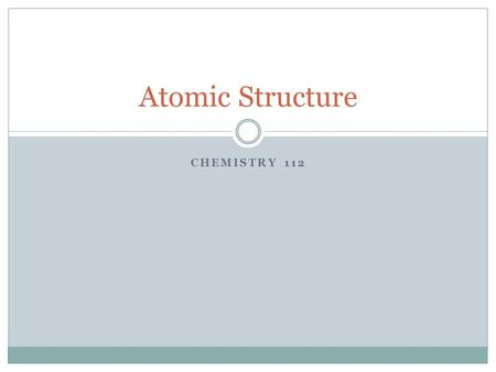 CHEMISTRY 112 Atomic Structure. Early Models of the Atom An atom is the smallest particle of matter that retains its identity in a chemical reaction Democritus.