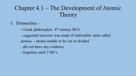 Chapter 4.1 – The Development of Atomic Theory 1.Democritus – - Greek philosopher, 4 th century BCE - suggested universe was made of indivisible units.