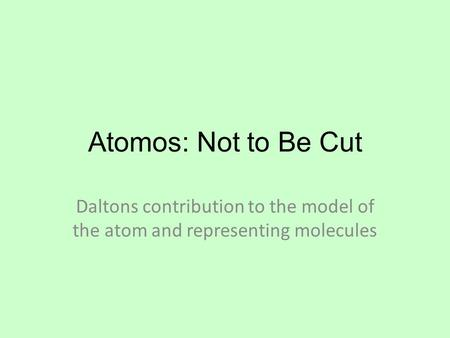 Atomos: Not to Be Cut Daltons contribution to the model of the atom and representing molecules.