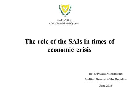 Dr Odysseas Michaelides Auditor General of the Republic June 2014 The role of the SAIs in times of economic crisis Audit Office of the Republic of Cyprus.
