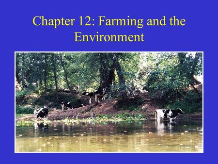 Chapter 12: Farming and the Environment. How Agriculture Changes the Environment Agriculture one of our greatest triumphs and sources of environmental.