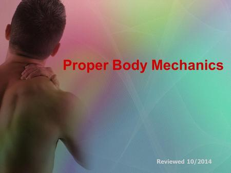Proper Body Mechanics Reviewed 10/2014. Body Mechanics The use of one's body to produce motion that is safe, energy conserving, and anatomically and physiologically.