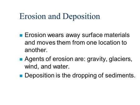 Erosion and Deposition n Erosion wears away surface materials and moves them from one location to another. n Agents of erosion are: gravity, glaciers,