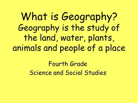 What is Geography? Geography is the study of the land, water, plants, animals and people of a place Fourth Grade Science and Social Studies.