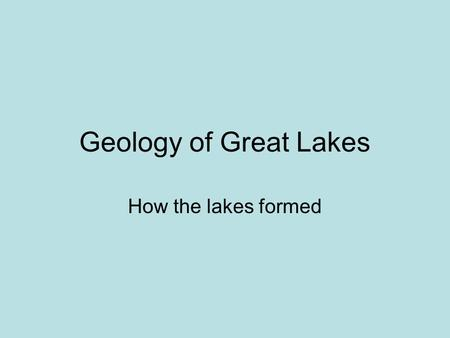 Geology of Great Lakes How the lakes formed.