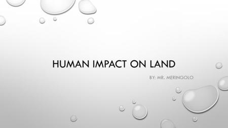 HUMAN IMPACT ON LAND BY: MR. MERINGOLO. WHY IS LAND SO IMPORTANT? SUPPLIES A SOLID SURFACE FOR BUILDINGS AND ROADS THE SOIL IN LAND PROVIDES NUTRIENTS.