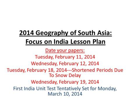 2014 Geography of South Asia: Focus on India Lesson Plan Date your papers: Tuesday, February 11, 2014 Wednesday, February 12, 2014 Tuesday, February 18,