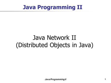 1 Java Programming II Java Network II (Distributed <strong>Objects</strong> in Java)