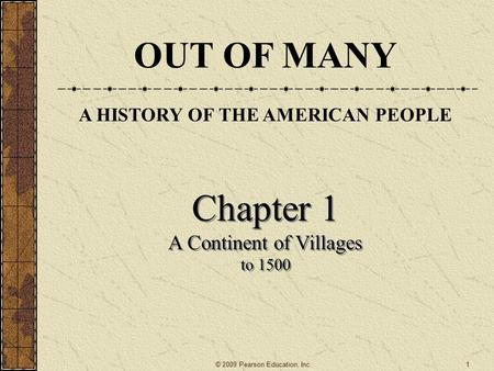 Chapter 1 A <strong>Continent</strong> of Villages to 1500 Chapter 1 A <strong>Continent</strong> of Villages to 1500 © 2009 Pearson Education, Inc. OUT OF MANY A HISTORY OF THE AMERICAN.