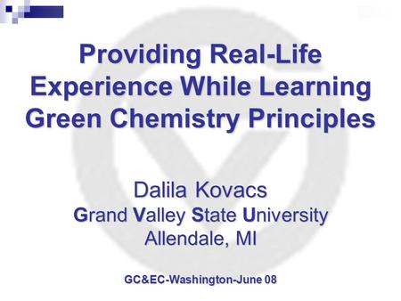 Providing Real-Life Experience While Learning Green <strong>Chemistry</strong> Principles Dalila Kovacs Grand Valley State University Allendale, MI GC&EC-Washington-June.