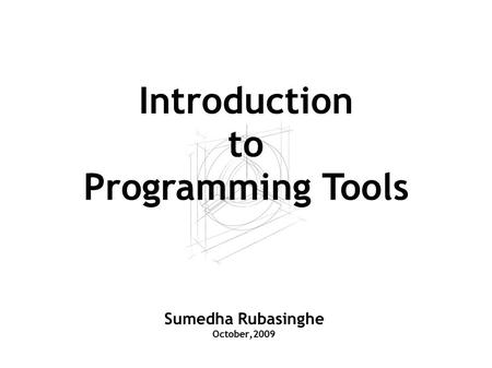Sumedha Rubasinghe October,2009 Introduction to Programming Tools.