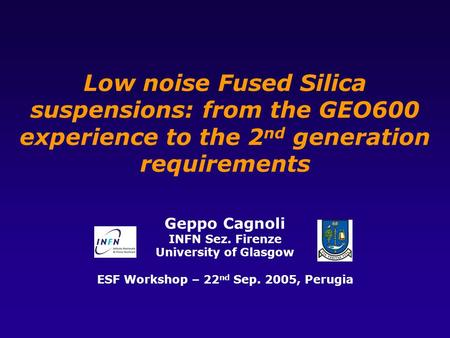 Low noise Fused Silica suspensions: from the GEO600 experience to the 2 nd generation requirements Geppo Cagnoli INFN Sez. Firenze University of Glasgow.
