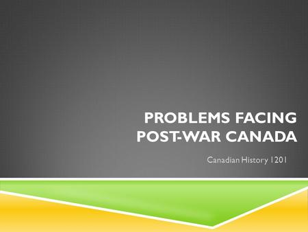 PROBLEMS FACING POST-WAR CANADA Canadian History 1201.