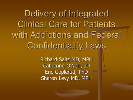 Delivery of Integrated Clinical Care for Patients with Addictions and Federal Confidentiality Laws Richard Saitz MD, MPH Catherine O'Neill, JD Eric Goplerud,
