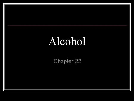 Alcohol Chapter 22. Ethanol Active ingredient in beer, wine and liquor.