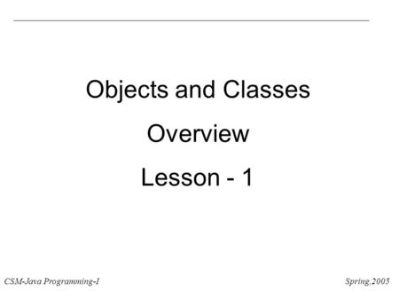 CSM-Java Programming-I Spring,2005 Objects and Classes Overview Lesson - 1.