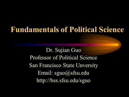 Fundamentals of Political Science Dr. Sujian Guo Professor of Political Science San Francisco State Unversity
