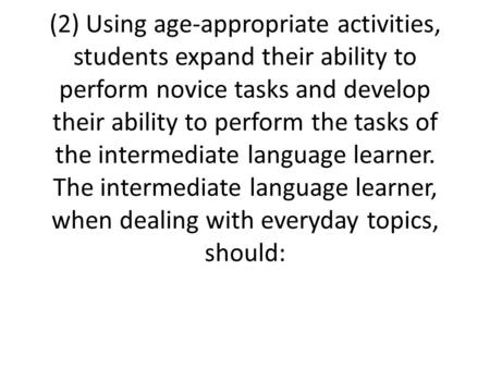 (2) Using age-appropriate activities, students expand their ability to perform novice tasks and develop their ability to perform the tasks of the intermediate.