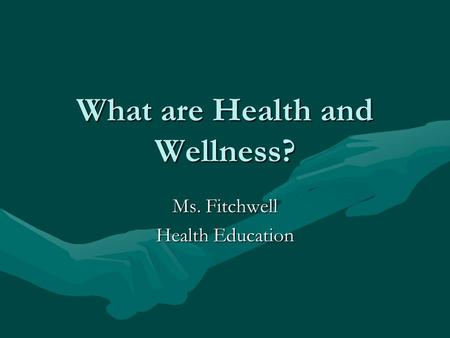 What are Health and Wellness? Ms. Fitchwell Health Education.