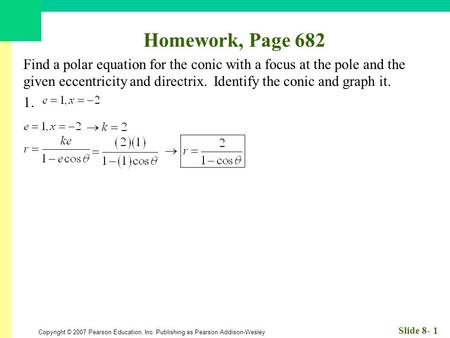 Copyright © 2007 Pearson Education, Inc. Publishing as Pearson Addison-Wesley Slide 8- 1 Homework, Page 682 Find a polar equation for the conic with a.