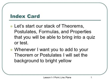Index Card Let's start our stack of Theorems, Postulates, Formulas, and Properties that you will be able to bring into a quiz or test. Whenever I want.