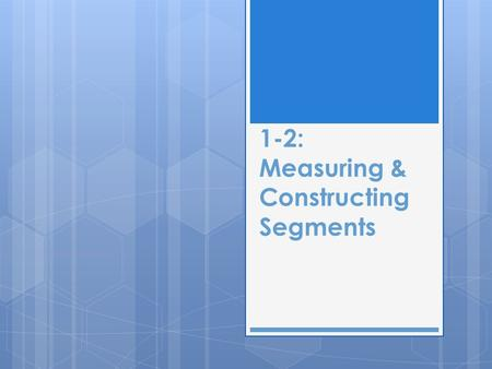 1-2: Measuring & Constructing Segments. RULER POSTULATE  The points on a line can be put into a one-to-one correspondence with the real numbers.  Those.
