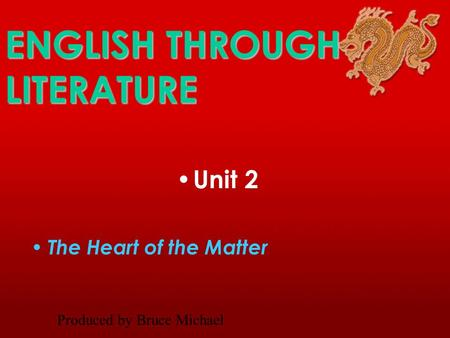 ENGLISH THROUGH LITERATURE Unit 2 The Heart of the Matter Produced by Bruce Michael.