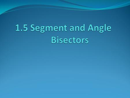 Goal 1. To be able to use bisectors to find angle measures and segment lengths.