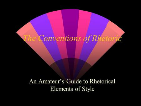 The Conventions of Rhetoric An Amateur's Guide to Rhetorical Elements of Style.