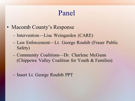 Panel Macomb County's Response –Intervention—Lisa Weingarden (CARE) –Law Enforcement—Lt. George Rouhib (Fraser Public Safety) –Community Coalitions—Dr.